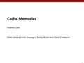 1 Cache Memories Andrew Case Slides adapted from Jinyang Li, Randy Bryant and Dave O'Hallaron.