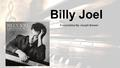 Billy Joel Presentation By: Joseph Brewer. Biography Born May 9 th 1949 in New York Started studying piano in 1953 (Around 4 years old) 10 years later.