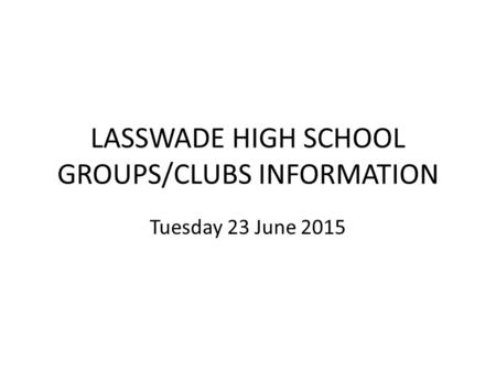 LASSWADE HIGH SCHOOL GROUPS/CLUBS INFORMATION Tuesday 23 June 2015.