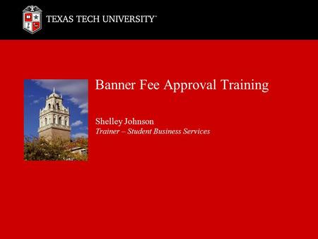 Banner Fee Approval Training Shelley Johnson Trainer – Student Business Services.
