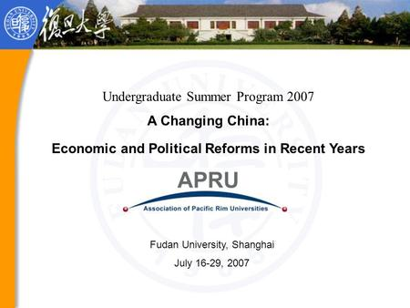 Undergraduate Summer Program 2007 A Changing China: Economic and Political Reforms in Recent Years Fudan University, Shanghai July 16-29, 2007.