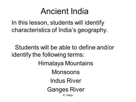 E. Napp Ancient India In this lesson, students will identify characteristics of India's geography. Students will be able to define and/or identify the.