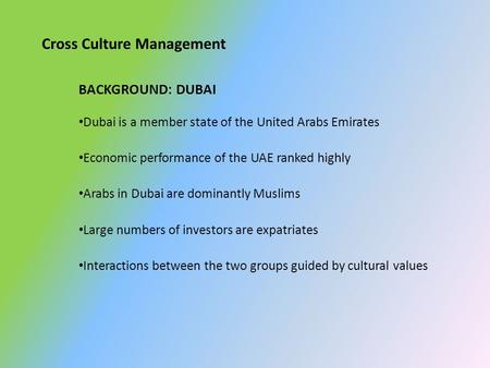 Cross Culture Management BACKGROUND: DUBAI Dubai is a member state of the United Arabs Emirates Economic performance of the UAE ranked highly Arabs in.