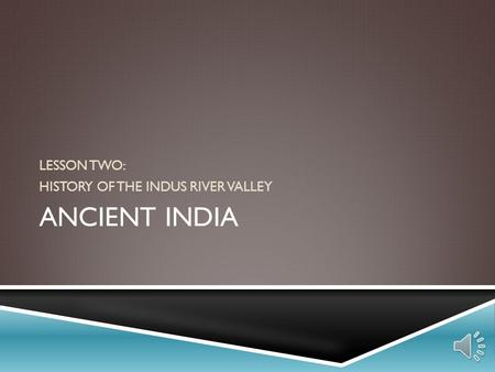 ANCIENT INDIA LESSON TWO: HISTORY OF THE INDUS RIVER VALLEY.