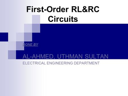 First-Order RL&RC Circuits DONE BY AL-AHMED, UTHMAN SULTAN ELECTRICAL ENGINEERING DEPARTMENT.