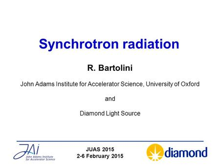 Synchrotron radiation R. Bartolini John Adams Institute for Accelerator Science, University of Oxford and Diamond Light Source JUAS 2015 2-6 February 2015.