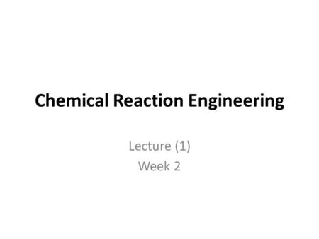 Chemical Reaction Engineering Lecture (1) Week 2.