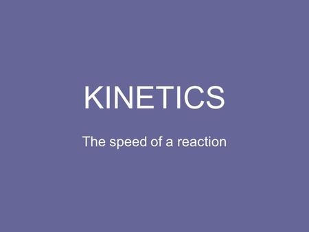KINETICS The speed of a reaction. Kinetics The study of reaction rates. Spontaneous reactions are reactions that will happen - but we can't tell how fast.