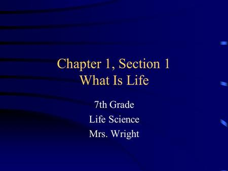 Chapter 1, Section 1 What Is Life 7th Grade Life Science Mrs. Wright.