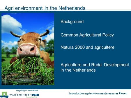 Wageningen International Introduction agri environment measures Pleven Agri environment in the Netherlands Background Natura 2000 and agricultere Common.