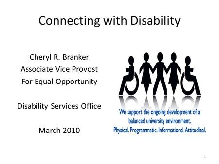 Connecting with Disability Cheryl R. Branker Associate Vice Provost For Equal Opportunity Disability Services Office March 2010 1.