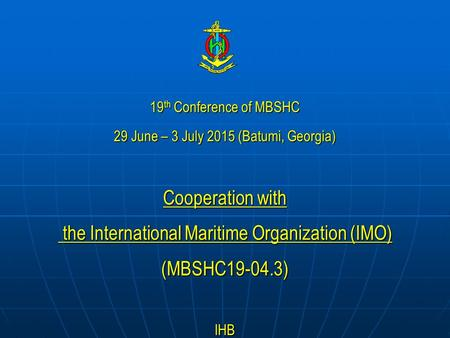 19 th Conference of MBSHC 29 June – 3 July 2015 (Batumi, Georgia) Cooperation with the International Maritime Organization (IMO) the International Maritime.