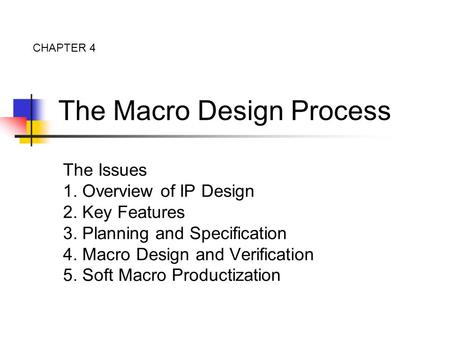The Macro Design Process The Issues 1. Overview of IP Design 2. Key Features 3. Planning and Specification 4. Macro Design and Verification 5. Soft Macro.