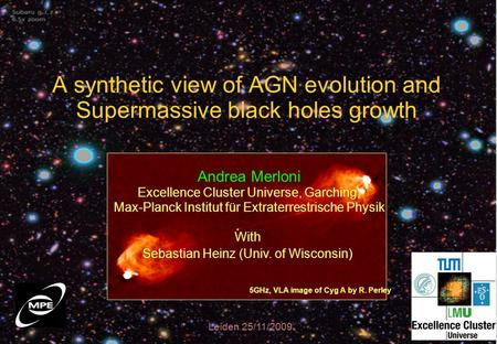 A synthetic view of AGN evolution and Supermassive black holes growth Leiden 25/11/2009 5GHz, VLA image of Cyg A by R. Perley Andrea Merloni Excellence.