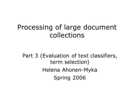 Processing of large document collections Part 3 (Evaluation of text classifiers, term selection) Helena Ahonen-Myka Spring 2006.