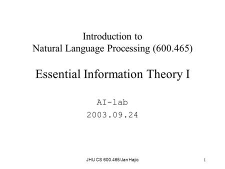 JHU CS 600.465/Jan Hajic 1 Introduction to Natural Language Processing (600.465) Essential Information Theory I AI-lab 2003.09.24.