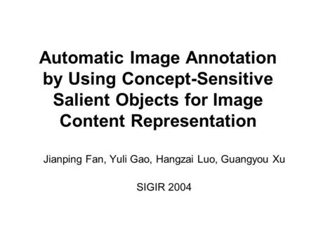 Automatic Image Annotation by Using Concept-Sensitive Salient Objects for Image Content Representation Jianping Fan, Yuli Gao, Hangzai Luo, Guangyou Xu.