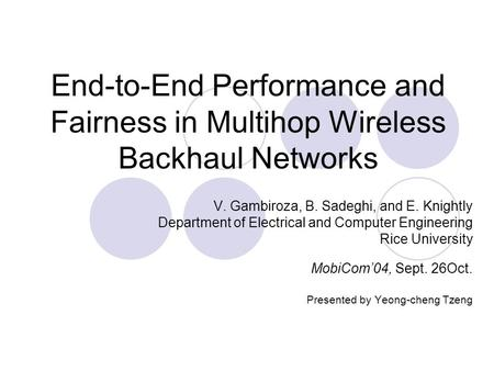 End-to-End Performance and Fairness in Multihop Wireless Backhaul Networks V. Gambiroza, B. Sadeghi, and E. Knightly Department of Electrical and Computer.