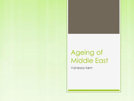 Ageing of Middle East Vanessa Kern. Ageing in the Middle East In the Middle East ageing is a big problem. As people are getting older, not a lot of people.