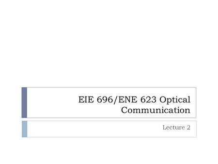 EIE 696/ENE 623 Optical Communication Lecture 2. Optical loss or attenuation  P in = 1 mW, P out = 0.1 mW  L(dB) = 10 dB  P in = 1 mW, P out = 10 -5.