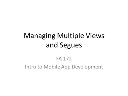Managing Multiple Views and Segues FA 172 Intro to Mobile App Development.
