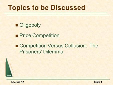 Lecture 12Slide 1 Topics to be Discussed Oligopoly Price Competition Competition Versus Collusion: The Prisoners' Dilemma.