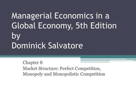 Managerial Economics in a Global Economy, 5th Edition by Dominick Salvatore Chapter 8 Market Structure: Perfect Competition, Monopoly and Monopolistic.