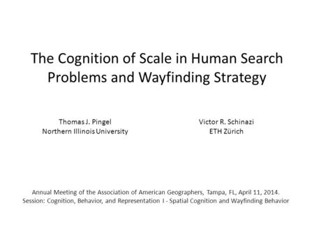 The Cognition of Scale in Human Search Problems and Wayfinding Strategy Thomas J. Pingel Northern Illinois University Victor R. Schinazi ETH Zürich Annual.