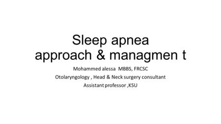 Sleep apnea approach & managmen t Mohammed alessa MBBS, FRCSC Otolaryngology, Head & Neck surgery consultant Assistant professor,KSU.