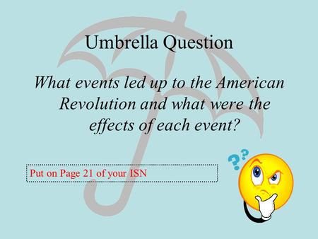 Umbrella Question What events led up to the American Revolution and what were the effects of each event? Put on Page 21 of your ISN.