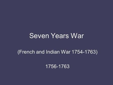 Seven Years War (French and Indian War 1754-1763) 1756-1763.