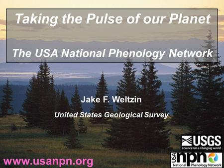 Jake F. Weltzin United States Geological Survey www.usanpn.org Taking the Pulse of our Planet The USA National Phenology Network.