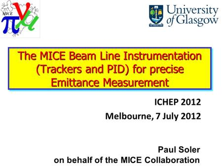 ICHEP 2012 Melbourne, 7 July 2012 Paul Soler on behalf of the MICE Collaboration The MICE Beam Line Instrumentation (Trackers and PID) for precise Emittance.