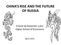 CHINA'S RISE AND THE FUTURE OF RUSSIA A book by Alexander Lukin Higher School of Economics 08.07.2015.