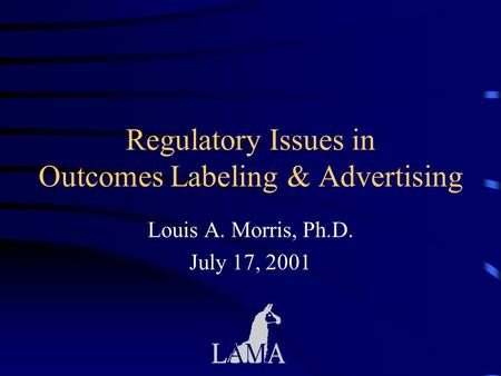 Regulatory Issues in Outcomes Labeling & Advertising Louis A. Morris, Ph.D. July 17, 2001.