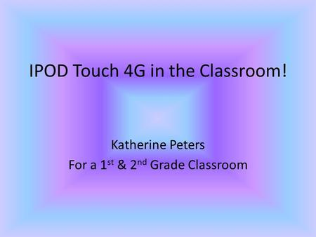 IPOD Touch 4G in the Classroom! Katherine Peters For a 1 st & 2 nd Grade Classroom.
