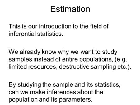 Estimation This is our introduction to the field of inferential statistics. We already know why we want to study samples instead of entire populations,