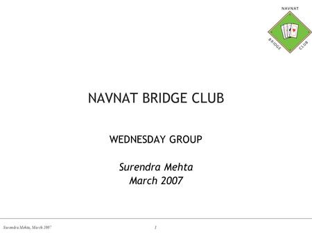 Surendra Mehta, March 2007 1 NAVNAT BRIDGE CLUB WEDNESDAY GROUP Surendra Mehta March 2007.