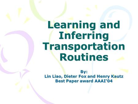 Learning and Inferring Transportation Routines By: Lin Liao, Dieter Fox and Henry Kautz Best Paper award AAAI'04.