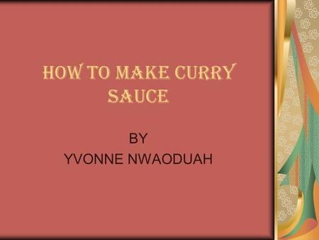 HOW TO MAKE CURRY SAUCE BY YVONNE NWAODUAH. INTRODUCTION Something my mother once told me is that cooking is an art. There is no one way to make anything.