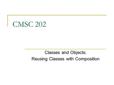 CMSC 202 Classes and Objects: Reusing Classes with Composition.