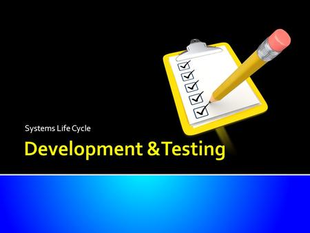 Systems Life Cycle. Know the elements of the system that are created Understand the need for thorough testing Be able to describe the different tests.