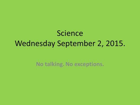 Science Wednesday September 2, 2015. No talking. No exceptions.