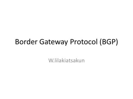 Border Gateway Protocol (BGP) W.lilakiatsakun. BGP Basics (1) BGP is the protocol which is used to make core routing decisions on the Internet It involves.