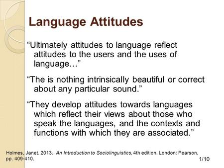"Language Attitudes ""Ultimately attitudes to language reflect attitudes to the users and the uses of language…"" ""The is nothing intrinsically beautiful."