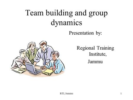 RTI, Jammu1 Team building and group dynamics Presentation by: Regional Training Institute, Jammu.