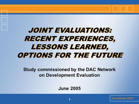 Horst Breier 2005 1 Study commissioned by the DAC Network on Development Evaluation June 2005 JOINT EVALUATIONS: RECENT EXPERIENCES, LESSONS LEARNED, OPTIONS.