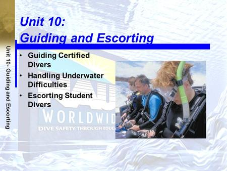 Unit 10- Guiding and Escorting Unit 10: Guiding and Escorting Guiding Certified Divers Handling Underwater Difficulties Escorting Student Divers.