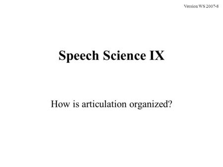 Speech Science IX How is articulation organized? Version WS 2007-8.