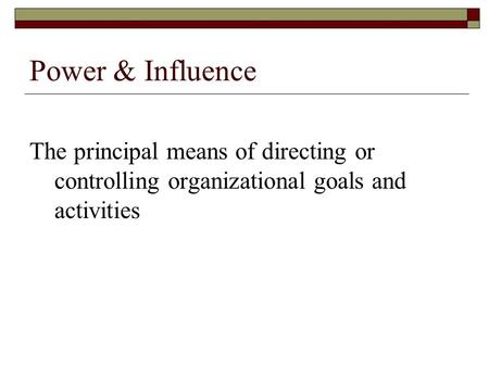 Power & Influence The principal means of directing or controlling organizational goals and activities.